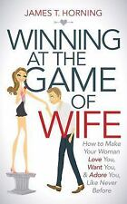 Winning at the Game of Wife : How to Make Your Woman Love You, Want You, and...