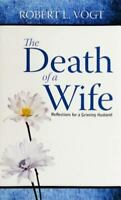 The Death of a Wife: Reflections for a Grieving Husband by Vogt, Robert L.