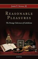 Reasonable Pleasures:The Strange Coherences of Catholicism by James V. Schall SJ