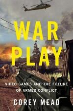 War Play: Video Games and the Future of Armed Conflict, Mead, Corey, Good Condit