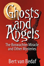 Ghosts and Angels: The Boswachter Miracle and Other Mysteries by Bert Van Bedaf