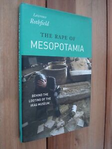 The Rape of Mesopotamia: Behind the Looting of the Iraq Museum by L Rothfield