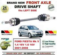 FOR FORD FIESTA Mk V 1.4 16V 1.6 16V 2001-2008 1x NEW FRONT AXLE LEFT DRIVESHAFT