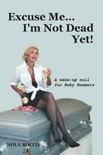 Excuse Me...I'm Not Dead Yet!: A wake up call for Baby Boomers