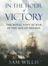 In the Hour of Victory: The Royal Navy at War in the Age of Nelson, Willis, Sam,