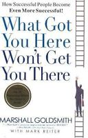 What Got You Here Won't Get You There : How Successful People Become Even...