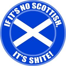 "IF IT'S NO SCOTTISH IT'S SHITE! 5"" SCOTLAND STICKER"