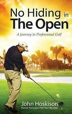 NEW No Hiding in The Open: A Journey in Professional Golf by Mr John Hoskison
