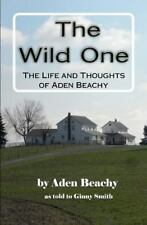 The Wild One : The Life and Thoughts of Aden Beachy by Virginia Smith and...