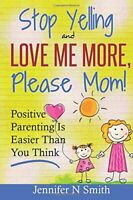 Parenting: Positive Parenting - Stop Yelling And Love Me More, Please Mom. Po…