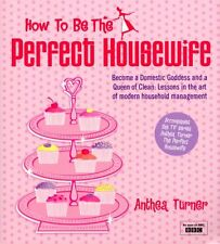How To Be The Perfect Housewife: Lessons in the art of modern household manage,