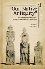 """""""Our Native Antiquity"""": Archaeology and Aesthetics in the Culture of Russian Mod"""