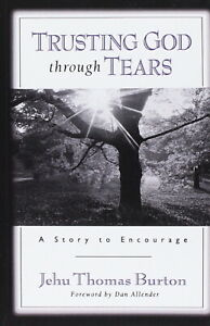 TRUSTING GOD THROUGH TEARS, Jehu Thomas Burton * scripture loss death pain faith