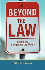 Beyond the Law : Living the Sermon on the Mount by Philip K. Clemens (2007,...