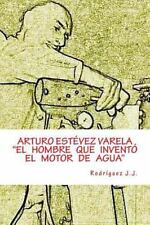 ARTURO ESTÉVEZ VARELA el Hombre Que Inventó el Motor de Agua by Juan...