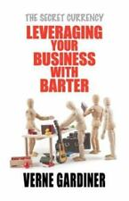 Leveraging Your Business with Barter : The Secret Currency by Verne Gardiner...