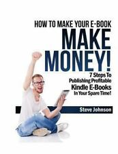 How to Make Your e-Book Make Money! : 7 Steps to Publishing Profitable Kindle...