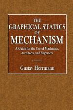 The Graphical Statics of Mechanism : A Guide for the Use of Machinist,...