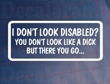I DON'T LOOK DISABLED YOU DON'T LOOK LIKE A DICK Funny Car/Window/Bumper Sticker