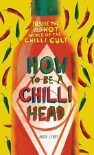 How to Be a Chili Head: Inside the Red-Hot World of the Chili Cult, Lynes, Andy