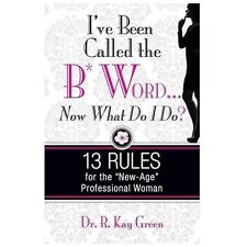 I've Been Called the B*Word... Now What Do I Do? : 13 Rules for the New-Age...