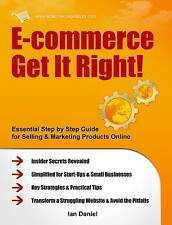 E-commerce Get it Right!: Essential Step-by-step Guide for Selling & Marketing Products Online. Insider Secrets, Key Strategies & Practical Tips - Simplified for Start-ups & Small Businesses by Ian Daniel (Paperback, 2011)