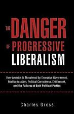 The Danger of Progressive Liberalism : How America Is Threatened by Excessive...