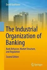 The Industrial Organization of Banking: Bank Behavior, Market Structure, and...