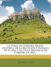 La Corte en Córdoba : Reseña Histórica de la Recepcion y Estancia de Ss. Mm. y …