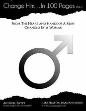 Change Him...In 100 Pages: From The Heart And Hands Of A Man Changed By A Woman