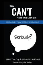 You Can't Make This Stuff Up : Ridiculously Funny Stories by Real Cops: By Co...