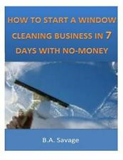 How to Start a Window Cleaning Business in 7 Days with No-Money: By Savage, B...