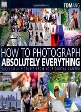 How to Photograph Absolutely Everything: Successful Pictures from your Digital,