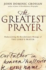 The Greatest Prayer: Rediscovering the Revolutionary Message of the Lords Praye