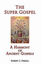 The Super Gospel: A Harmony Of Ancient Gospels: By Robert C. Ferrell