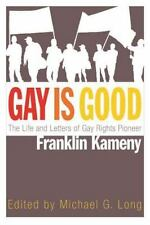 Gay Is Good : The Life and Letters of Gay Rights Pioneer Franklin Kameny...