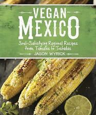 Vegan Mexico : Soul-Satisfying Regional Recipes from Tamales to Tostadas by...
