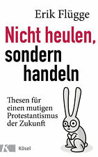 Nicht heulen, sondern handeln: Thesen für einen mutigen Protestantismus der ...