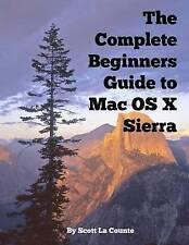 The Complete Beginners Guide to Mac OS X Sierra (Version 10.12): (For Macbook, Macbook Air, Macbook Pro, iMac, Mac Pro, and Mac Mini) by Scott La Counte (Paperback / softback, 2016)