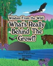 Wisdom From the Wild: What's Really Behind The Growl Grayer Ph.D., Dianna L.