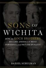 Sons of Wichita: How the Koch Brothers Became America's Most Powerful and Privat