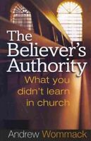 Believer's Authority : What You Didn't Learn in Church, Paperback by Wommack,...