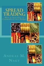 Spread Trading : How to Speculate in Commodities on a Budget by Andras Nagy...