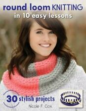 Round Loom Knitting in 10 Easy Lessons : With 30 Stylish Projects to Make by...