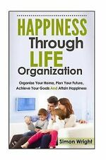 Happiness Through Life Organization: Organize Your Home, Plan Your Future, Achie
