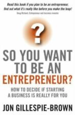So You Want To Be An Entrepreneur?: How to decide if starting a business is rea