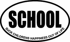 SCHOOL SUCK CHILDRENS HAPPINESS OUT OF LIFE OVAL DECAL BUMPER STICKER FUNNY