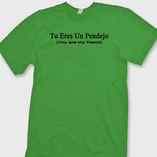TU ERES UN PENDEJO You Are My Friend T-shirt Funny Latino Tee Shirt