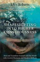 Shapeshifting into Higher Consciousness: Heal and Transform Yourself and Our Wor