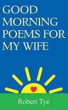 Good Morning Poems for My Wife by Robert Tye (2013, Paperback)